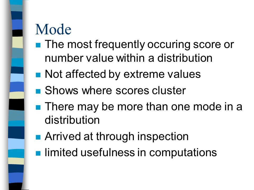 Mode n The most frequently occuring score or number value within a distribution n Not affected by extreme values n Shows where scores cluster n There may be more than one mode in a distribution n Arrived at through inspection n limited usefulness in computations