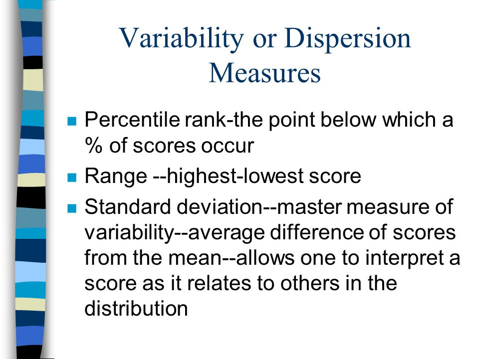 Variability or Dispersion Measures n Percentile rank-the point below which a % of scores occur n Range --highest-lowest score n Standard deviation--master measure of variability--average difference of scores from the mean--allows one to interpret a score as it relates to others in the distribution