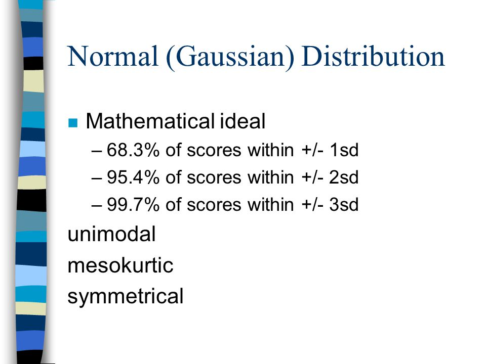 Normal (Gaussian) Distribution n Mathematical ideal –68.3% of scores within +/- 1sd –95.4% of scores within +/- 2sd –99.7% of scores within +/- 3sd unimodal mesokurtic symmetrical