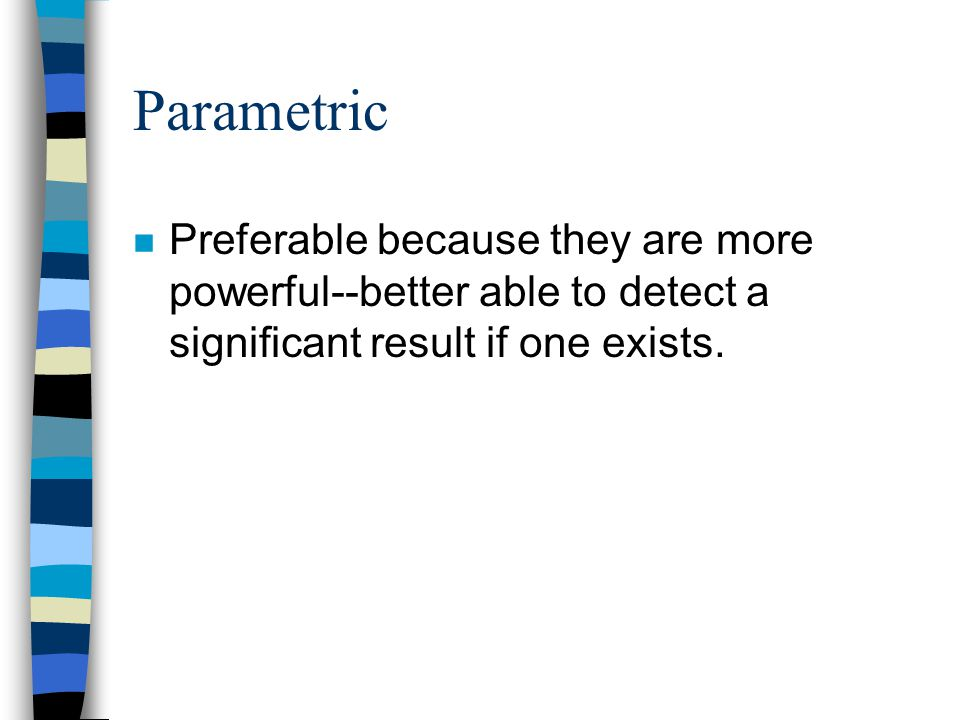 Parametric n Preferable because they are more powerful--better able to detect a significant result if one exists.