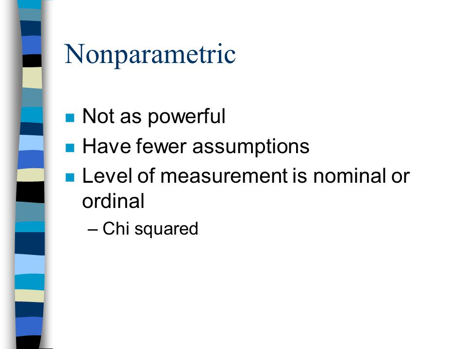 Nonparametric n Not as powerful n Have fewer assumptions n Level of measurement is nominal or ordinal –Chi squared