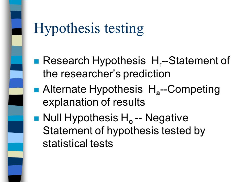 Hypothesis testing n Research Hypothesis H r --Statement of the researcher's prediction n Alternate Hypothesis H a --Competing explanation of results n Null Hypothesis H o -- Negative Statement of hypothesis tested by statistical tests