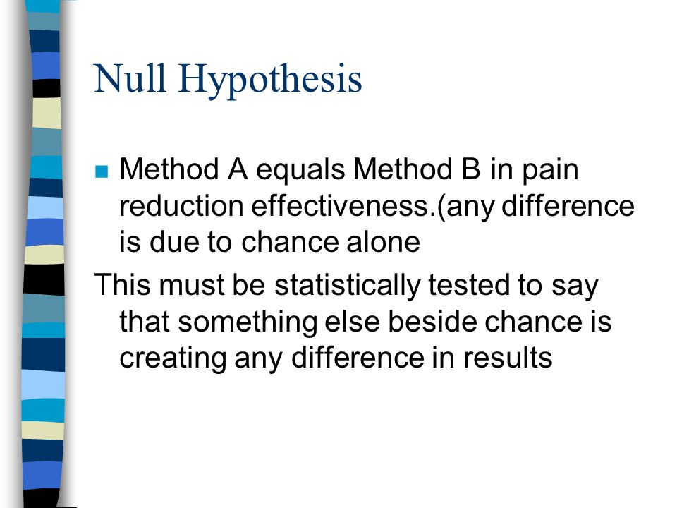 Null Hypothesis n Method A equals Method B in pain reduction effectiveness.(any difference is due to chance alone This must be statistically tested to say that something else beside chance is creating any difference in results