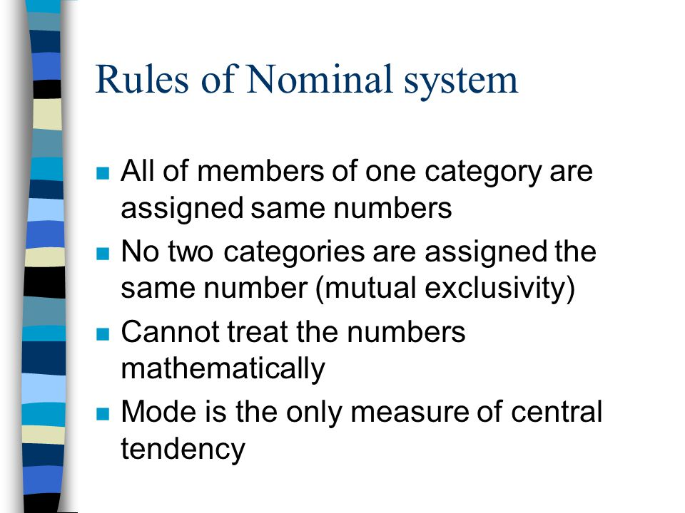 Rules of Nominal system n All of members of one category are assigned same numbers n No two categories are assigned the same number (mutual exclusivity) n Cannot treat the numbers mathematically n Mode is the only measure of central tendency