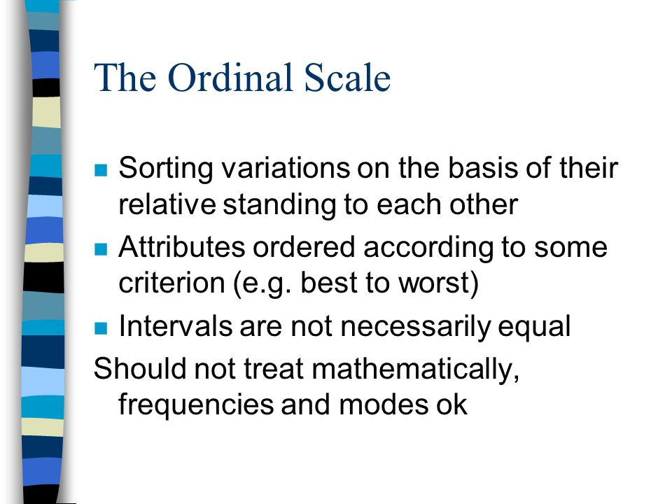 The Ordinal Scale n Sorting variations on the basis of their relative standing to each other n Attributes ordered according to some criterion (e.g.