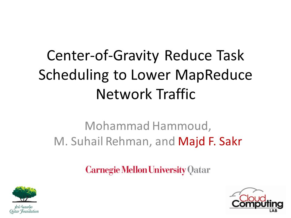 Center-of-Gravity Reduce Task Scheduling to Lower MapReduce Network Traffic Mohammad Hammoud, M.