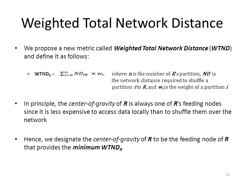 Weighted Total Network Distance We propose a new metric called Weighted Total Network Distance (WTND) and define it as follows: – WTND R = where: n is the number of R's partition, ND is the network distance required to shuffle a partition i to R, and w i is the weight of a partition i In principle, the center-of-gravity of R is always one of R's feeding nodes since it is less expensive to access data locally than to shuffle them over the network Hence, we designate the center-of-gravity of R to be the feeding node of R that provides the minimum WTND R 10
