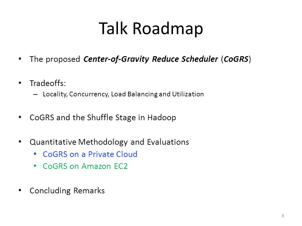 Talk Roadmap The proposed Center-of-Gravity Reduce Scheduler (CoGRS) Tradeoffs: – Locality, Concurrency, Load Balancing and Utilization CoGRS and the Shuffle Stage in Hadoop Quantitative Methodology and Evaluations CoGRS on a Private Cloud CoGRS on Amazon EC2 Concluding Remarks 8