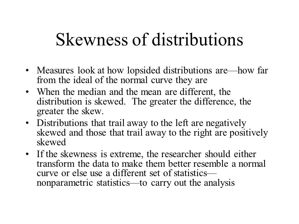 Skewness of distributions Measures look at how lopsided distributions are—how far from the ideal of the normal curve they are When the median and the mean are different, the distribution is skewed.