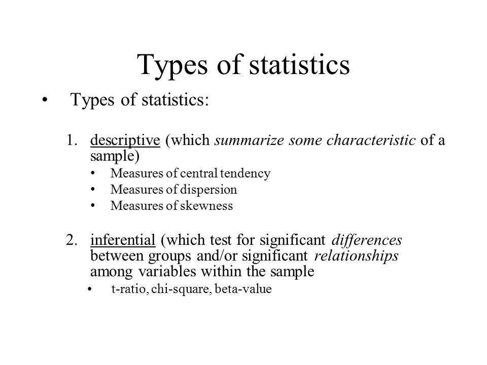 Types of statistics Types of statistics: 1.descriptive (which summarize some characteristic of a sample) Measures of central tendency Measures of dispersion Measures of skewness 2.inferential (which test for significant differences between groups and/or significant relationships among variables within the sample t-ratio, chi-square, beta-value