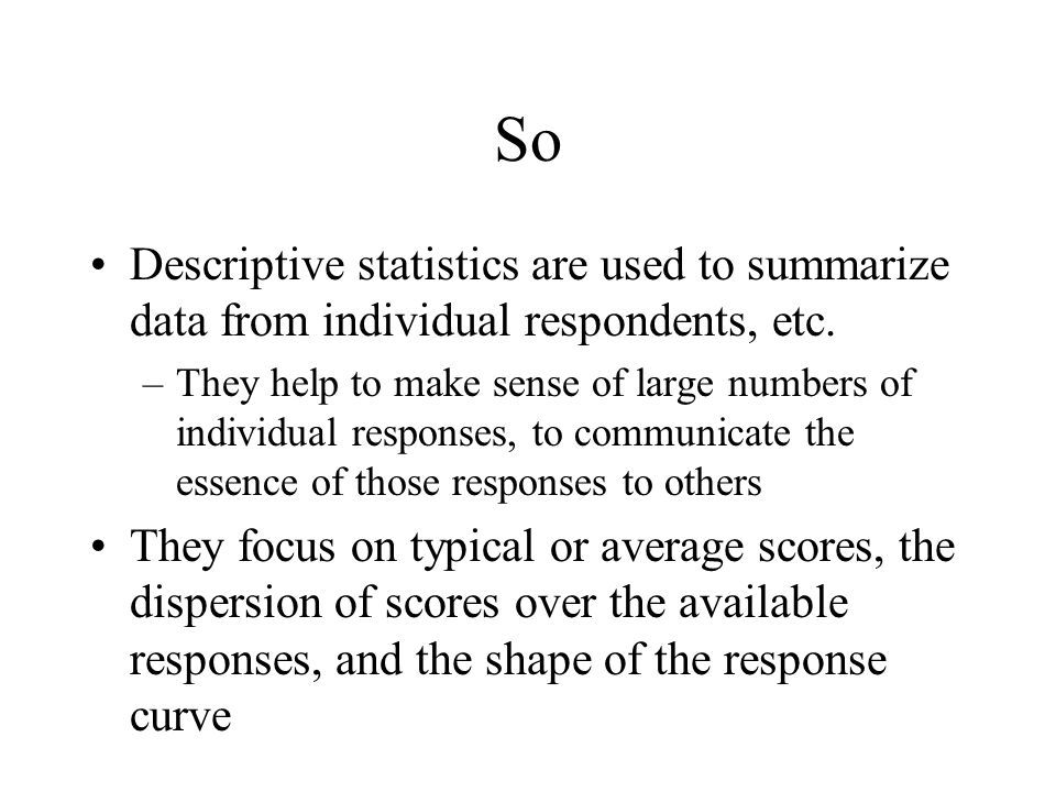 So Descriptive statistics are used to summarize data from individual respondents, etc.