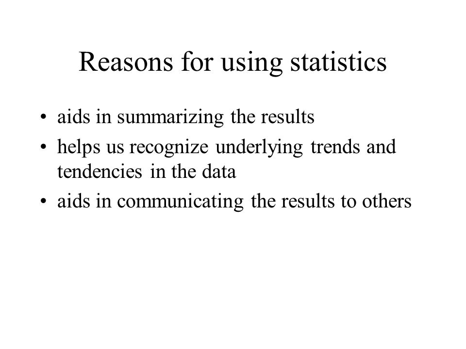 Reasons for using statistics aids in summarizing the results helps us recognize underlying trends and tendencies in the data aids in communicating the results to others