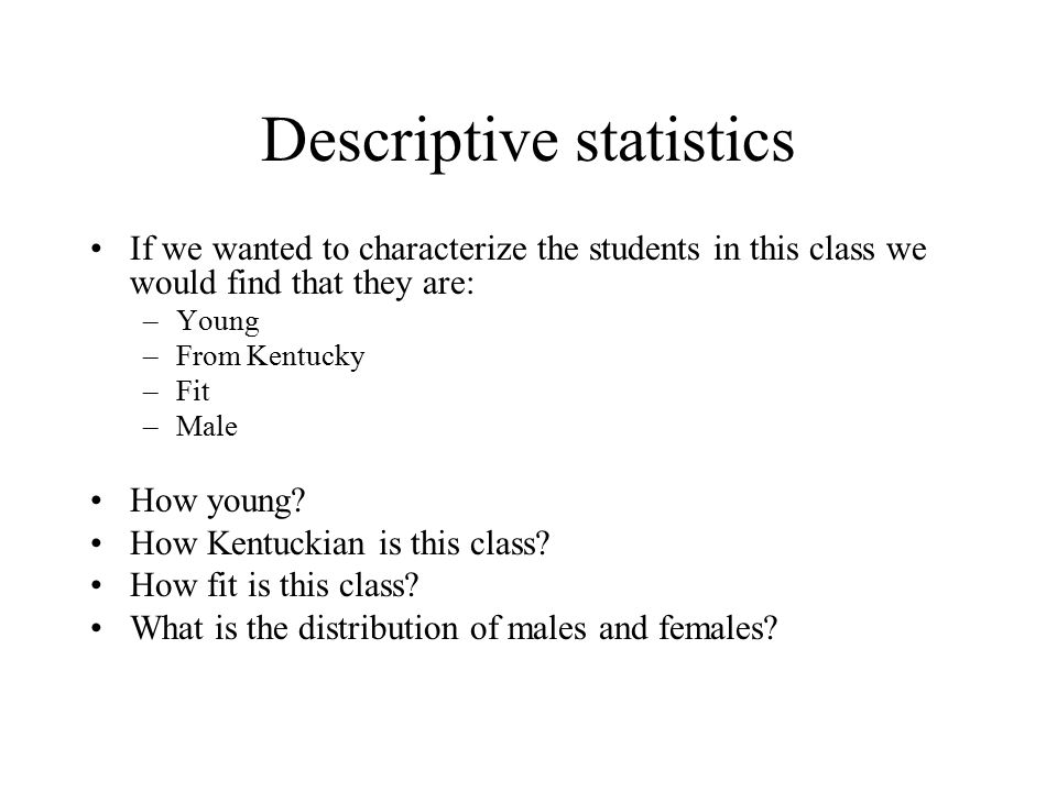 Descriptive statistics If we wanted to characterize the students in this class we would find that they are: –Young –From Kentucky –Fit –Male How young.