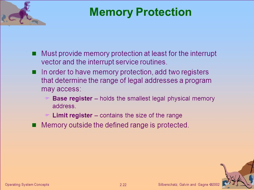 Silberschatz, Galvin and Gagne  Operating System Concepts Memory Protection Must provide memory protection at least for the interrupt vector and the interrupt service routines.