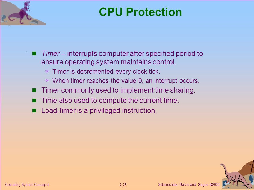 Silberschatz, Galvin and Gagne  Operating System Concepts CPU Protection Timer – interrupts computer after specified period to ensure operating system maintains control.
