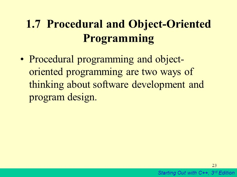 Starting Out with C++, 3 rd Edition Procedural and Object-Oriented Programming Procedural programming and object- oriented programming are two ways of thinking about software development and program design.