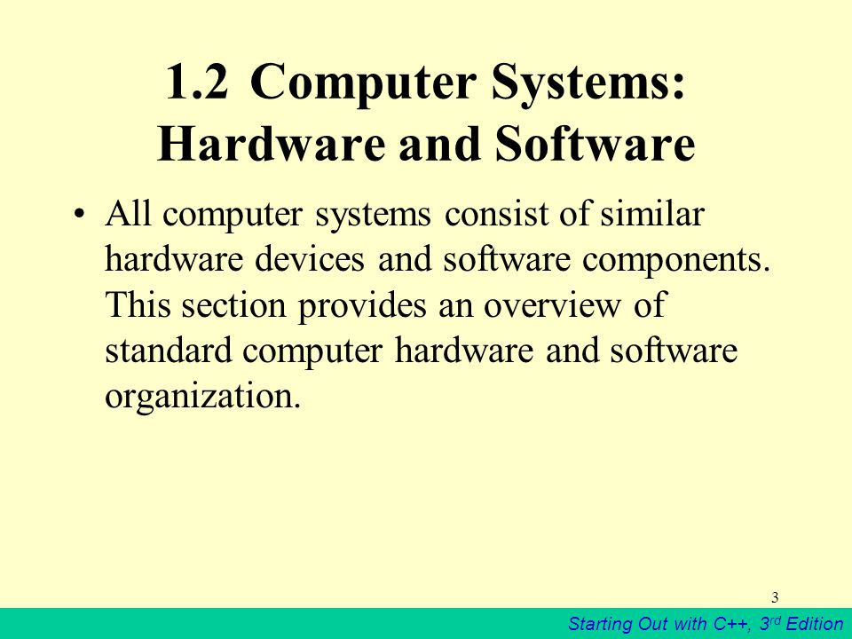 Starting Out with C++, 3 rd Edition 3 1.2Computer Systems: Hardware and Software All computer systems consist of similar hardware devices and software components.