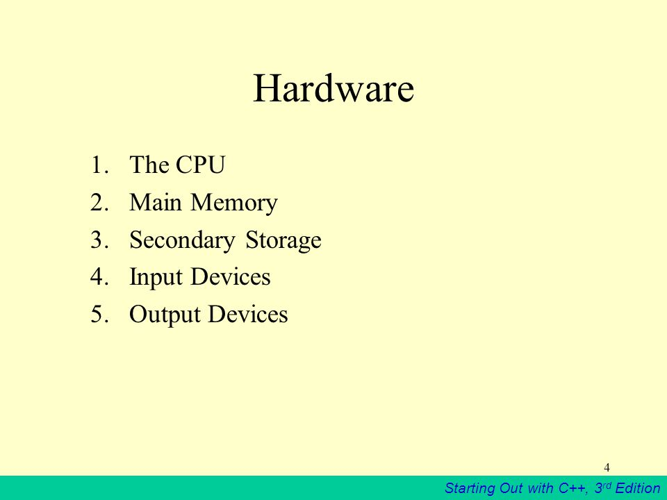 Starting Out with C++, 3 rd Edition 4 Hardware 1.The CPU 2.Main Memory 3.Secondary Storage 4.Input Devices 5.Output Devices