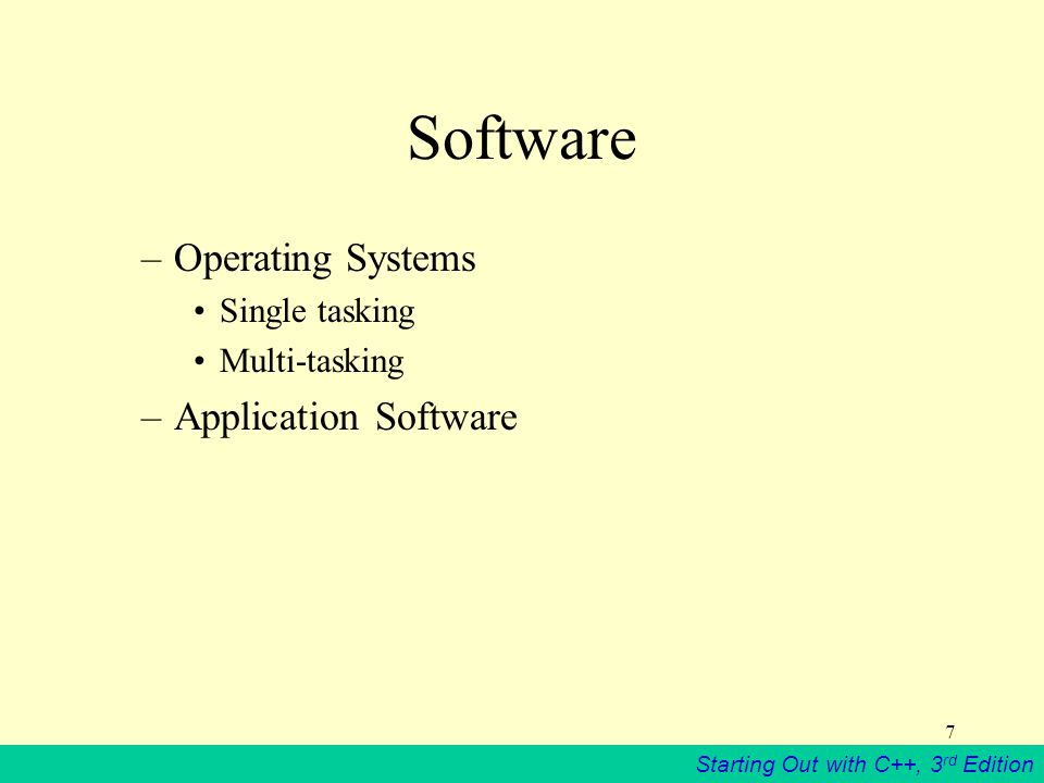 Starting Out with C++, 3 rd Edition 7 Software –Operating Systems Single tasking Multi-tasking –Application Software