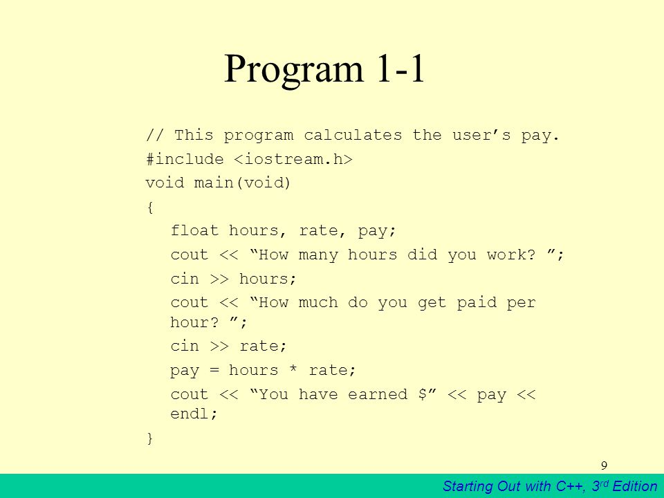 Starting Out with C++, 3 rd Edition 9 Program 1-1 // This program calculates the user's pay.