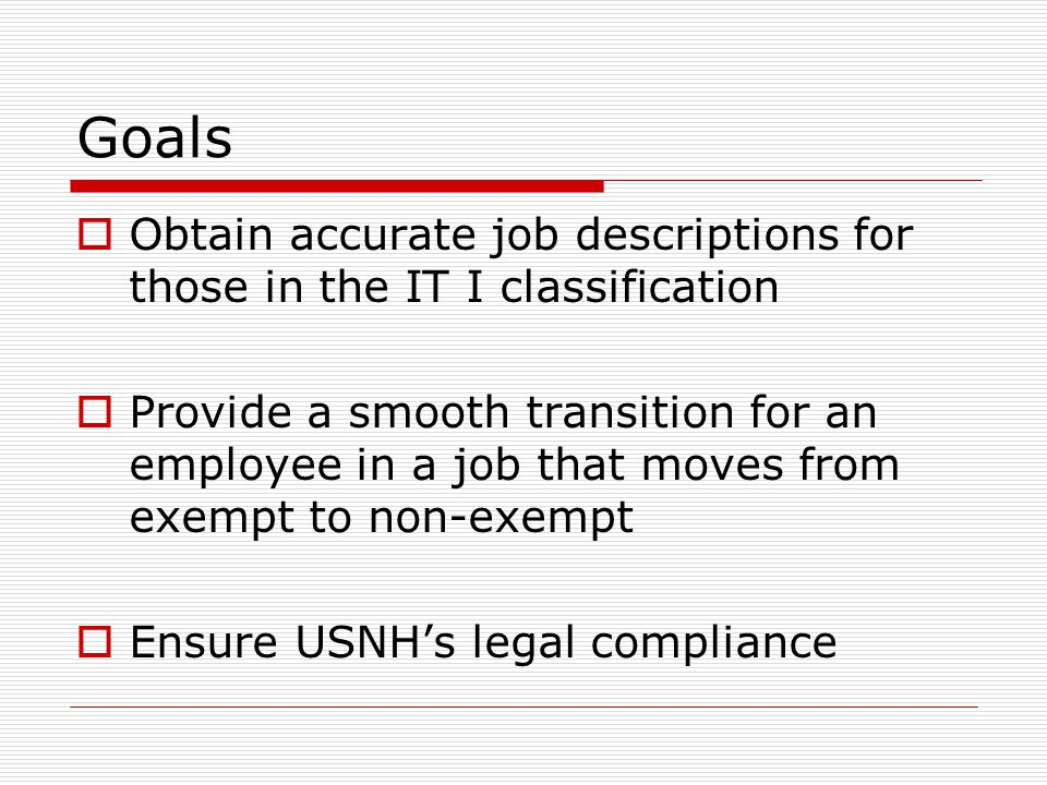 Goals  Obtain accurate job descriptions for those in the IT I classification  Provide a smooth transition for an employee in a job that moves from exempt to non-exempt  Ensure USNH's legal compliance