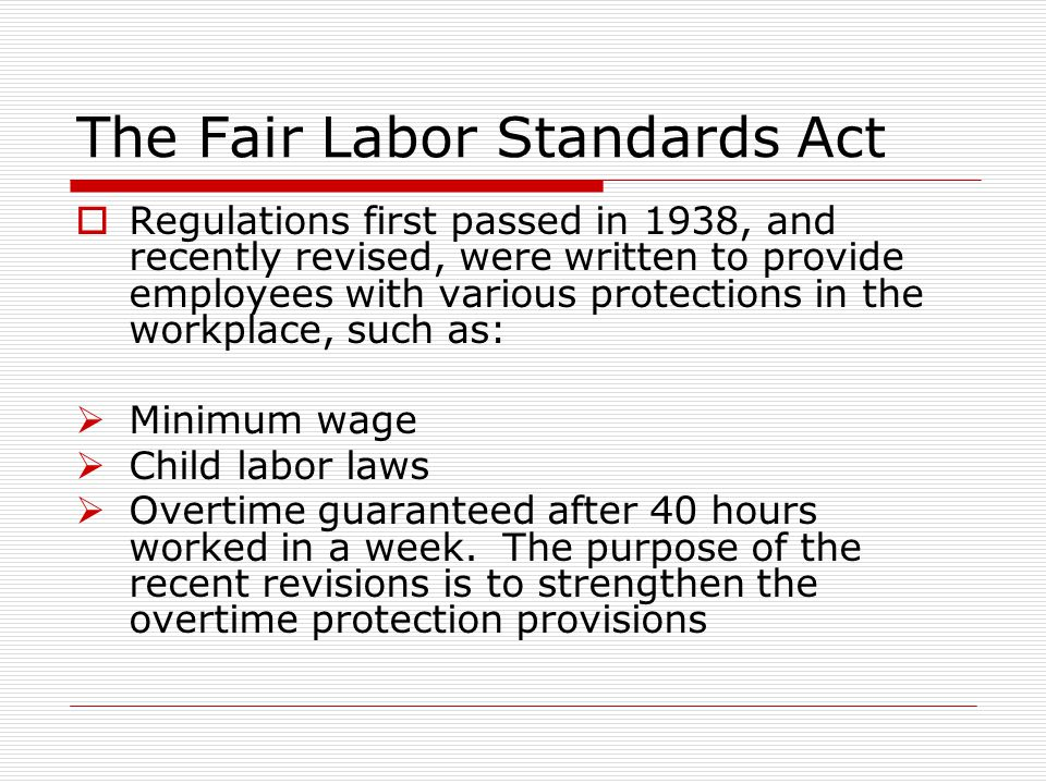 The Fair Labor Standards Act  Regulations first passed in 1938, and recently revised, were written to provide employees with various protections in the workplace, such as:  Minimum wage  Child labor laws  Overtime guaranteed after 40 hours worked in a week.