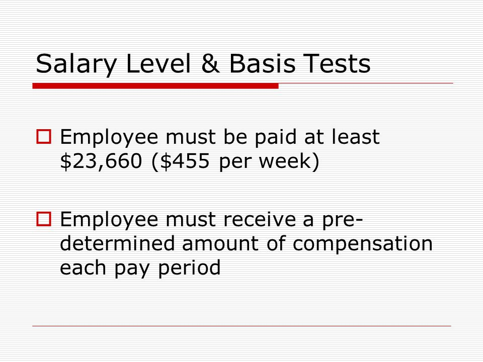 Salary Level & Basis Tests  Employee must be paid at least $23,660 ($455 per week)  Employee must receive a pre- determined amount of compensation each pay period