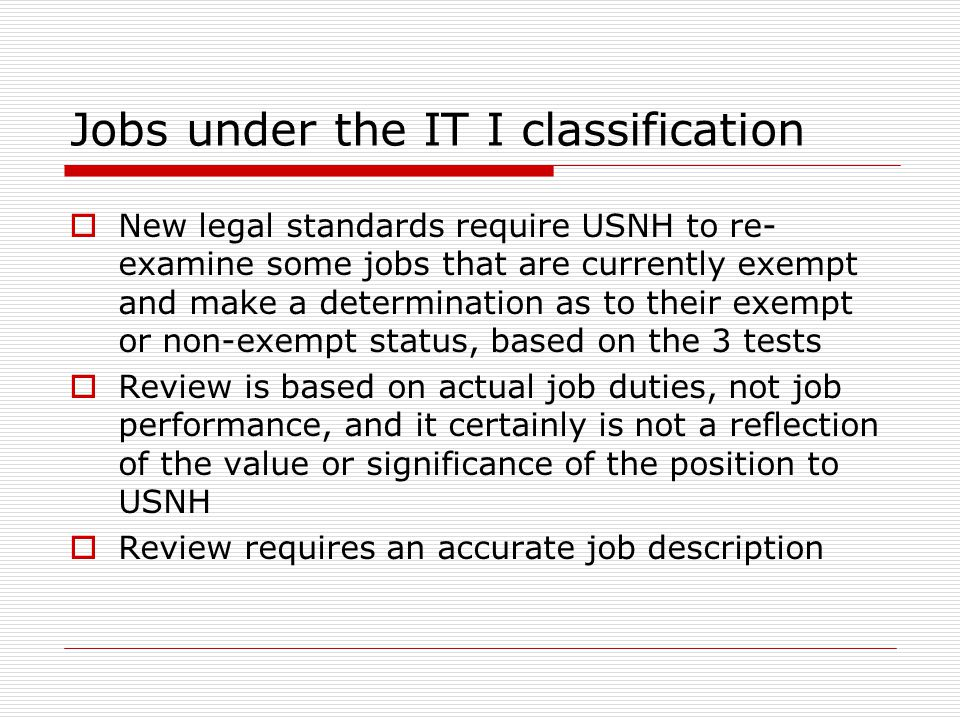 Jobs under the IT I classification  New legal standards require USNH to re- examine some jobs that are currently exempt and make a determination as to their exempt or non-exempt status, based on the 3 tests  Review is based on actual job duties, not job performance, and it certainly is not a reflection of the value or significance of the position to USNH  Review requires an accurate job description