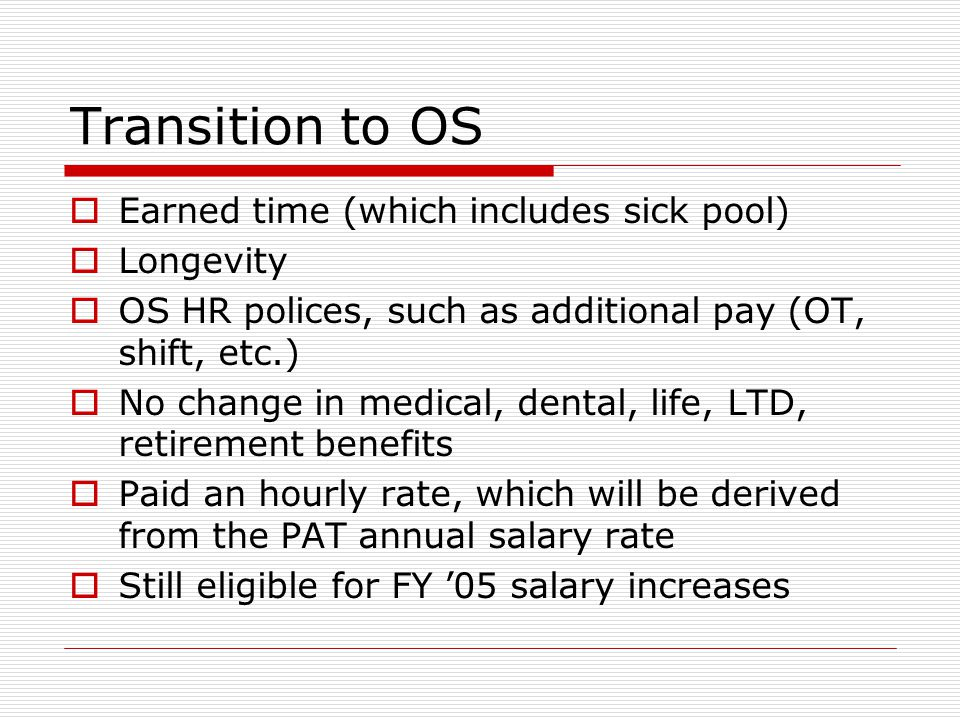 Transition to OS  Earned time (which includes sick pool)  Longevity  OS HR polices, such as additional pay (OT, shift, etc.)  No change in medical, dental, life, LTD, retirement benefits  Paid an hourly rate, which will be derived from the PAT annual salary rate  Still eligible for FY '05 salary increases