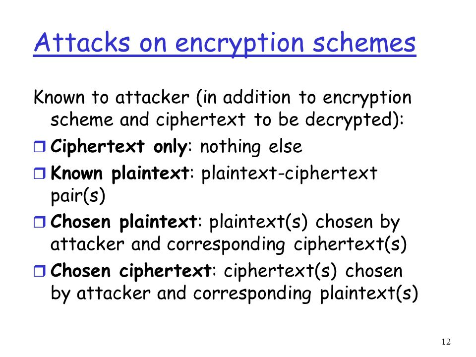 12 Attacks on encryption schemes Known to attacker (in addition to encryption scheme and ciphertext to be decrypted): r Ciphertext only: nothing else r Known plaintext: plaintext-ciphertext pair(s) r Chosen plaintext: plaintext(s) chosen by attacker and corresponding ciphertext(s) r Chosen ciphertext: ciphertext(s) chosen by attacker and corresponding plaintext(s)