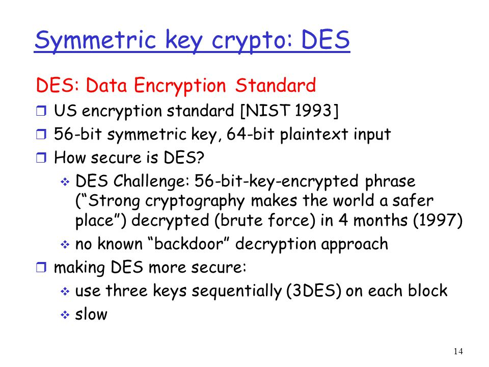 14 Symmetric key crypto: DES DES: Data Encryption Standard r US encryption standard [NIST 1993] r 56-bit symmetric key, 64-bit plaintext input r How secure is DES.