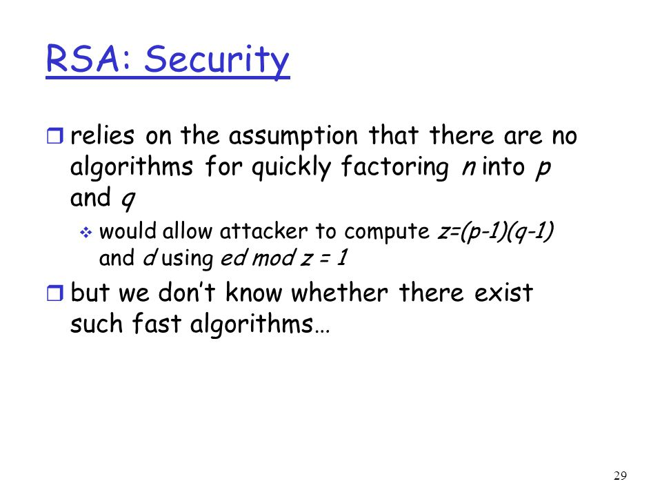 29 RSA: Security r relies on the assumption that there are no algorithms for quickly factoring n into p and q  would allow attacker to compute z=(p-1)(q-1) and d using ed mod z = 1 r but we don't know whether there exist such fast algorithms…