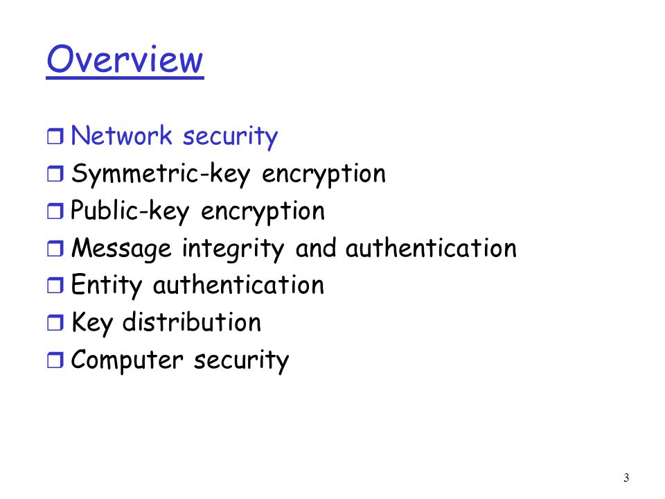 3 Overview r Network security r Symmetric-key encryption r Public-key encryption r Message integrity and authentication r Entity authentication r Key distribution r Computer security