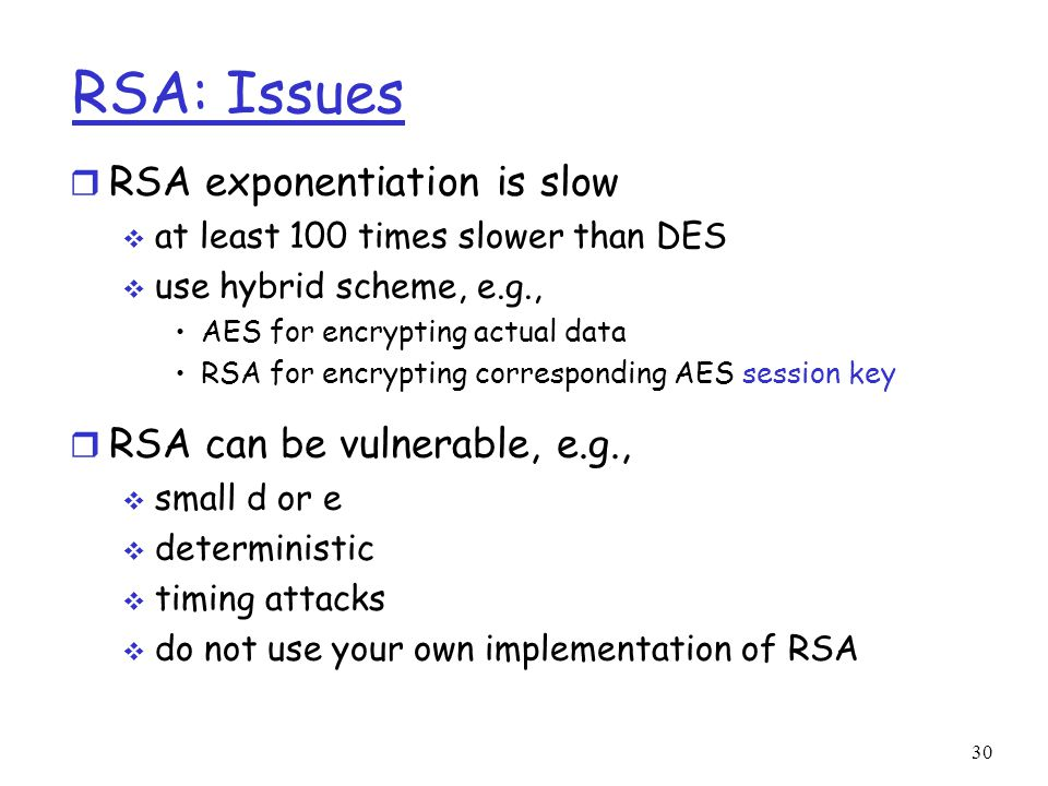 30 RSA: Issues r RSA exponentiation is slow  at least 100 times slower than DES  use hybrid scheme, e.g., AES for encrypting actual data RSA for encrypting corresponding AES session key r RSA can be vulnerable, e.g.,  small d or e  deterministic  timing attacks  do not use your own implementation of RSA