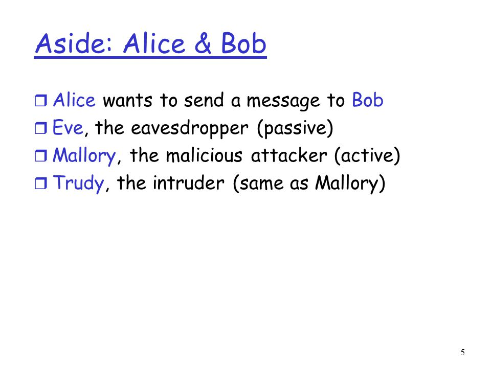 5 Aside: Alice & Bob r Alice wants to send a message to Bob r Eve, the eavesdropper (passive) r Mallory, the malicious attacker (active) r Trudy, the intruder (same as Mallory)