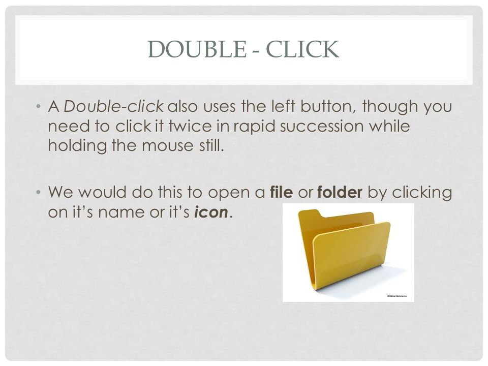 DOUBLE - CLICK A Double-click also uses the left button, though you need to click it twice in rapid succession while holding the mouse still.