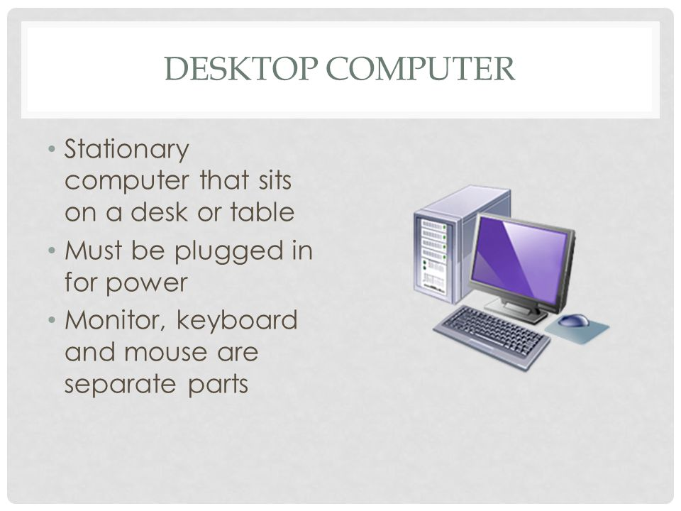 DESKTOP COMPUTER Stationary computer that sits on a desk or table Must be plugged in for power Monitor, keyboard and mouse are separate parts