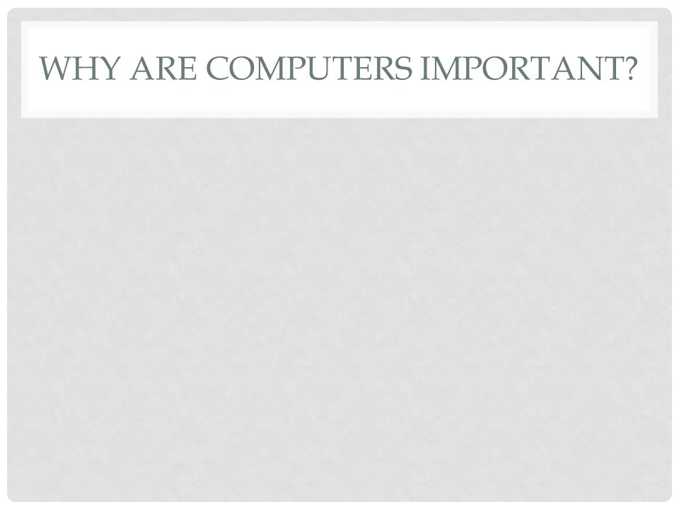 WHY ARE COMPUTERS IMPORTANT