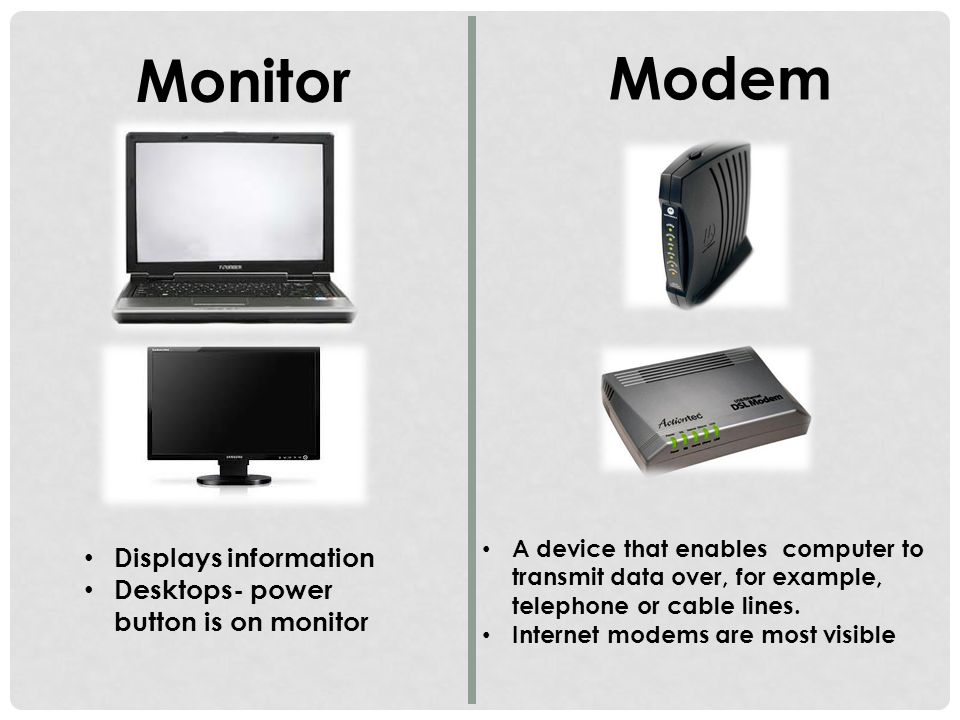 Monitor Displays information Desktops- power button is on monitor Modem A device that enables computer to transmit data over, for example, telephone or cable lines.