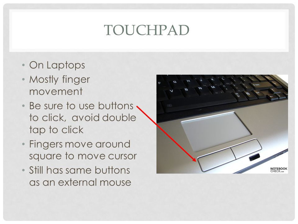 TOUCHPAD On Laptops Mostly finger movement Be sure to use buttons to click, avoid double tap to click Fingers move around square to move cursor Still has same buttons as an external mouse