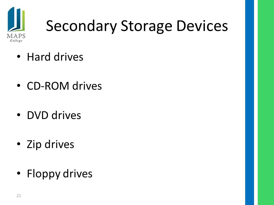 21 Secondary Storage Devices Hard drives CD-ROM drives DVD drives Zip drives Floppy drives