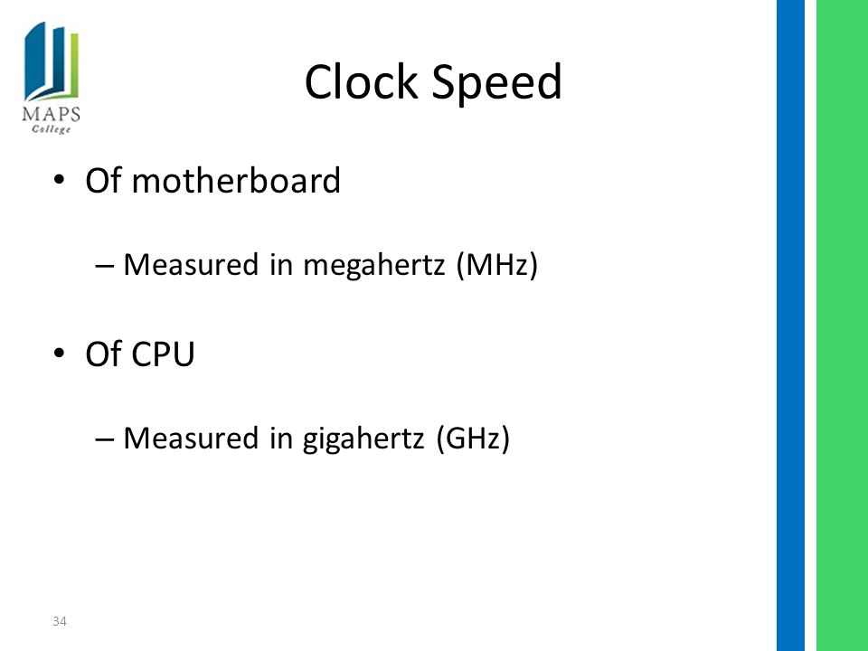 34 Clock Speed Of motherboard – Measured in megahertz (MHz) Of CPU – Measured in gigahertz (GHz)