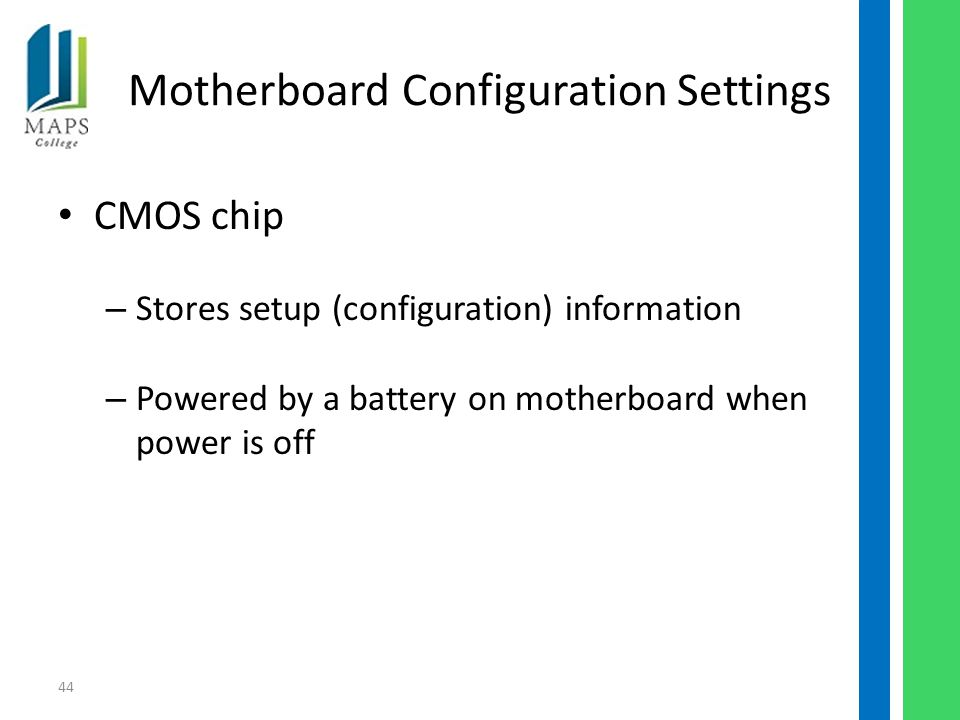 44 Motherboard Configuration Settings CMOS chip – Stores setup (configuration) information – Powered by a battery on motherboard when power is off