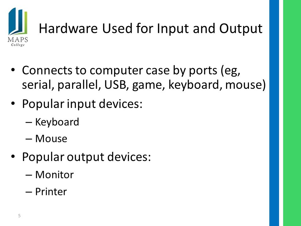 5 Hardware Used for Input and Output Connects to computer case by ports (eg, serial, parallel, USB, game, keyboard, mouse) Popular input devices: – Keyboard – Mouse Popular output devices: – Monitor – Printer