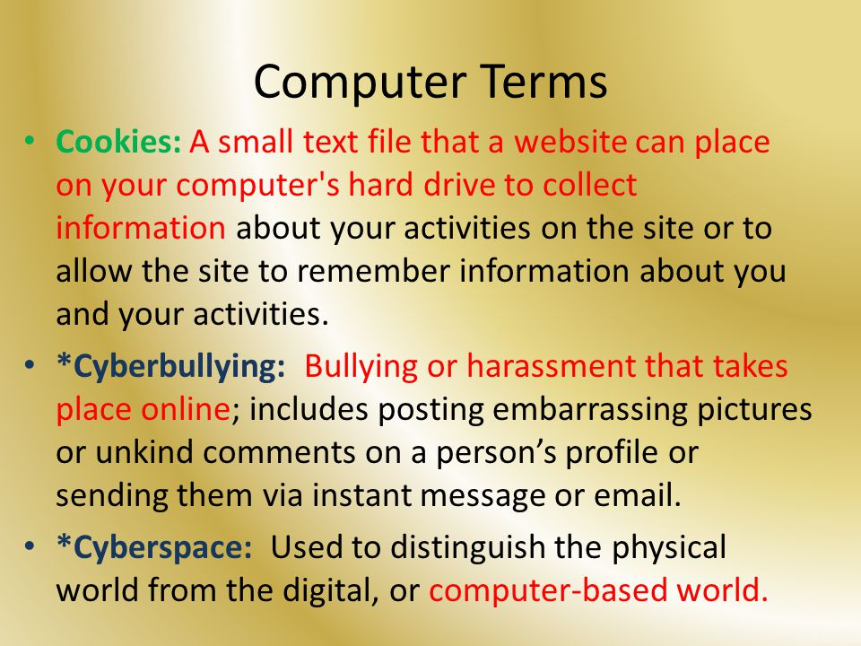 Computer Terms Cookies: A small text file that a website can place on your computer s hard drive to collect information about your activities on the site or to allow the site to remember information about you and your activities.