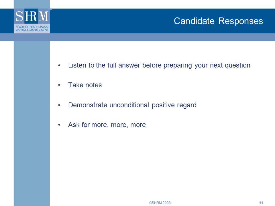 ©SHRM Listen to the full answer before preparing your next question Take notes Demonstrate unconditional positive regard Ask for more, more, more Candidate Responses