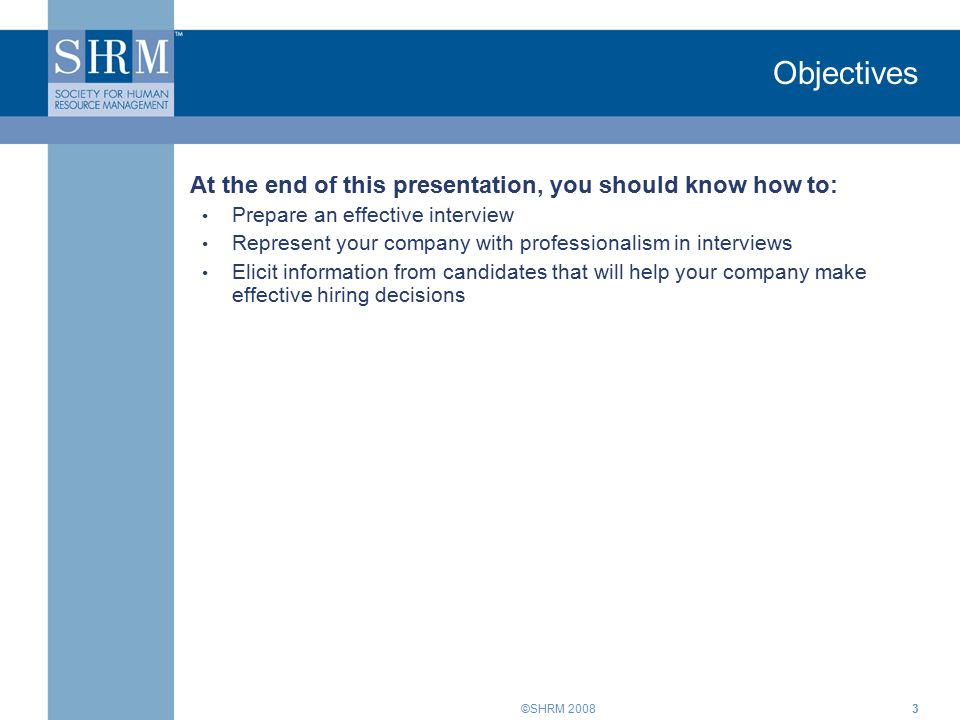 ©SHRM Objectives At the end of this presentation, you should know how to: Prepare an effective interview Represent your company with professionalism in interviews Elicit information from candidates that will help your company make effective hiring decisions