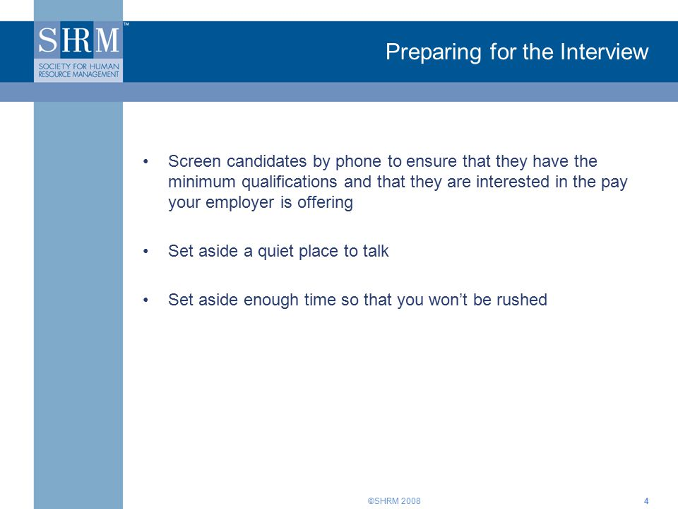 ©SHRM Preparing for the Interview Screen candidates by phone to ensure that they have the minimum qualifications and that they are interested in the pay your employer is offering Set aside a quiet place to talk Set aside enough time so that you won't be rushed