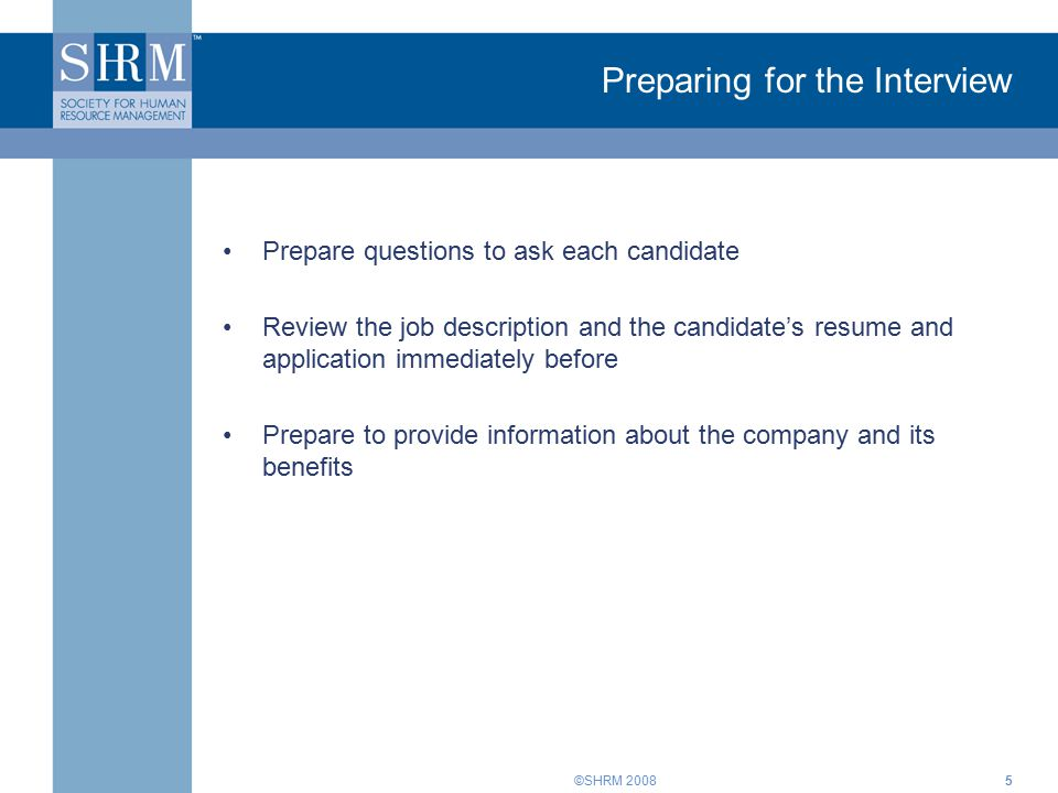 ©SHRM Preparing for the Interview Prepare questions to ask each candidate Review the job description and the candidate's resume and application immediately before Prepare to provide information about the company and its benefits