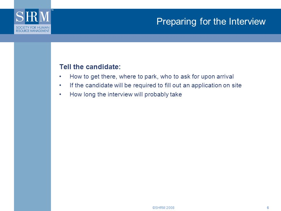 ©SHRM Preparing for the Interview Tell the candidate: How to get there, where to park, who to ask for upon arrival If the candidate will be required to fill out an application on site How long the interview will probably take